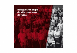 BALAGUER. UN SEGLE DE VIDA, CENT ANYS DE FUTBOL [Balaguer. A century of life, one hundred years of football]